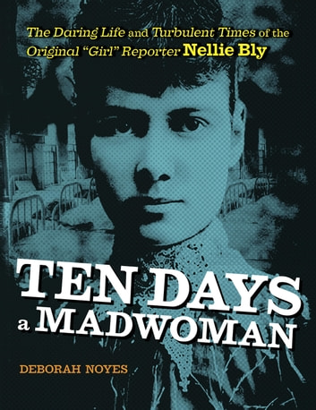 "Ten Days a Madwoman - The Daring Life and Turbulent Times of the Original ""Girl"" Reporter, Nellie Bly ebook by Deborah Noyes"