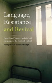 Language, Resistance and Revival - Republican Prisoners and the Irish Language in the North of Ireland ebook by Feargal Mac Ionnrachtaigh,Philip Scraton