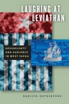 Laughing at Leviathan - Sovereignty and Audience in West Papua ebook by Danilyn Rutherford