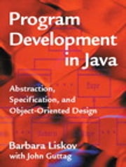 Program Development in Java - Abstraction, Specification, and Object-Oriented Design ebook by Barbara Liskov,John Guttag