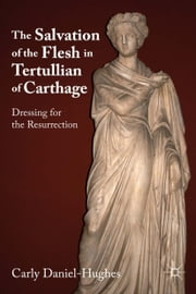 The Salvation of the Flesh in Tertullian of Carthage - Dressing for the Resurrection ebook by C. Daniel-Hughes