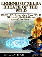 Legend of Zelda Breath of the Wild DLC 1, PC, Expansion Pass, Wii U, Nintendo Switch Game Guide Unofficial ebook by Chala Dar