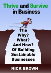 Thrive and Survive in Business - The Why, What and How of Building Sustainable Businesses ebook by Nick Brown