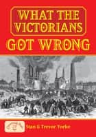 What the Victorians Got Wrong ebook by Stan Yorke,Trevor Yorke