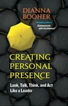 Creating Personal Presence - Look, Talk, Think, and Act Like a Leader ebook by Dianna Booher