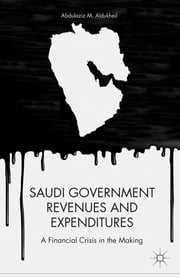 Saudi Government Revenues and Expenditures - A Financial Crisis in the Making ebook by Abdulaziz M. Aldukheil