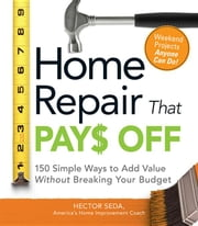 Home Repair That Pays Off: 150 Simple Ways to Add Value Without Breaking Your Budget ebook by Seda, Hector
