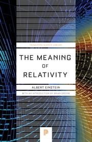 The Meaning of Relativity - Including the Relativistic Theory of the Non-Symmetric Field ebook by Albert Einstein,Brian Greene