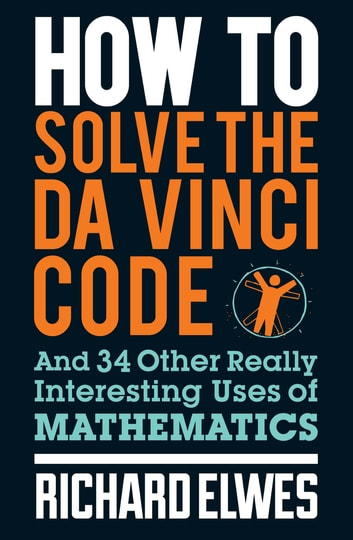 How to Solve the Da Vinci Code - And 34 Other Really Interesting Uses of Mathematics ebook by Richard Elwes