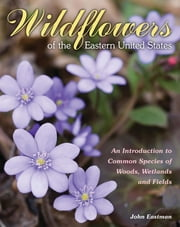 Wildflowers of the Eastern United States - An Introduction to Common Species of Woods, Wetlands and Fields ebook by John Eastman