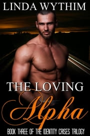 The Loving Alpha - The Identity Crises Trilogy, #3 ebook by Linda Wythim