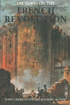 Lectures on the French Revolution ebook by John Emerich Edward Dalberg-Acton