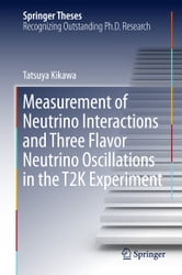 Measurement of Neutrino Interactions and Three Flavor Neutrino Oscillations in the T2K Experiment ebook by Tatsuya Kikawa