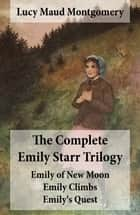 The Complete Emily Starr Trilogy: Emily of New Moon + Emily Climbs + Emily's Quest ebook by Lucy Maud Montgomery