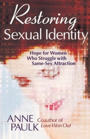 Restoring Sexual Identity: Hope for Women Who Struggle with Same-Sex Attraction ebook by Paulk, Anne