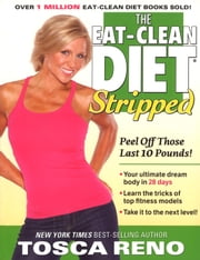 The Eat-Clean Diet Stripped - Peel Off Those Last 10 Pounds! ebook by Tosca Reno