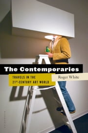 The Contemporaries - Travels in the 21st-Century Art World ebook by Roger White