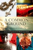 Common Ground - Lessons and Legends from the Worlds Great Faiths ebook by Todd Outcalt