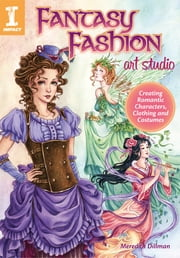 Fantasy Fashion Art Studio - Creating Romantic Characters, Clothing and Costumes ebook by Meredith Dillman
