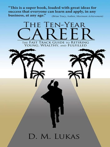The Ten-Year Career - The Fast Track Guide to Retiring Young, Wealthy, and Fulfilled ebook by D. M. Lukas