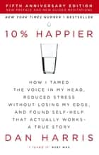 10% Happier - How I Tamed the Voice in My Head, Reduced Stress Without Losing My Edge, and Found Self-Help That Actually Works - A True Story eBook by Dan Harris