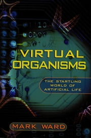 Virtual Organisms - The Startling World of Artificial Life ebook by Mark Ward