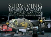 Surviving Bomber Aircraft of World War Two - A Global Guide to Location and Types ebook by Don Berliner