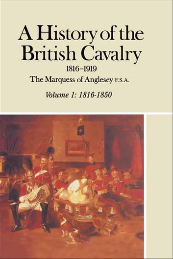 A History of the British Cavalry, 1816–1850 - 1816–1919 eBook by The Marquess of Anglesey