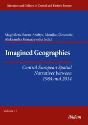 Imagined Geographies - Central European Spatial Narratives between 1984 and 2014 ebook by Aleksandra Konarzewska, Magdalena Baran-Szołtys, Monika Glosowitz