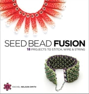 Seed Bead Fusion - 18 Projects to Stitch, Wire, and String ebook by Rachel Nelson-Smith