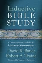 Inductive Bible Study - A Comprehensive Guide to the Practice of Hermeneutics ebook by David R. Bauer, Robert A. Traina