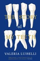 The Story of My Teeth - A Novel in Six Instalments ebook by Valeria Luiselli, PhD