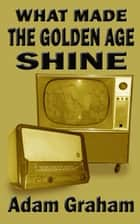 What Made the Golden Age Shine ebook by Adam Graham