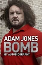 Bomb - My Autobiography ebook by Adam Jones