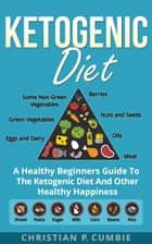 Ketogenic Diet: A Healthy Beginners Guide To The Ketogenic Diet And Other Healthy Happiness ebook by Christian P. Cumbie
