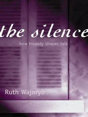 The Silence - How tragedy shapes talk ebook by Ruth Wajnryb