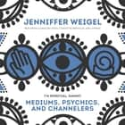 Mediums, Psychics, and Channelers audiobook by Jenniffer Weigel, Jenniffer Weigel, Caroline Myss,...