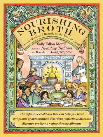 Nourishing Broth - An Old-Fashioned Remedy for the Modern World ebook by Sally Fallon Morell,Kaayla T. Daniel