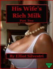 His Wife's Rich Milk (Part Two) ebook by Elliot Silvestri