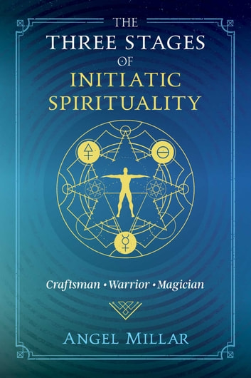 The Three Stages of Initiatic Spirituality - Craftsman, Warrior, Magician ebook by Angel Millar