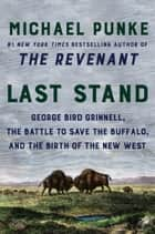 Last Stand - George Bird Grinnell, the Battle to Save the Buffalo, and the Birth of the New West ebook by Michael Punke