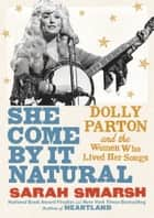 She Come By It Natural - Dolly Parton and the Women Who Lived Her Songs ebook by Sarah Smarsh