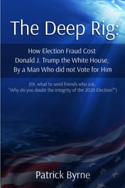 "The Deep Rig: How Election Fraud Cost Donald J. Trump the White House, By a Man Who Did Note Vote for Him - (or what to send friends who ask, ""Why do you doubt the integrity of Election 2020?"") ebook by Patrick M Byrne"
