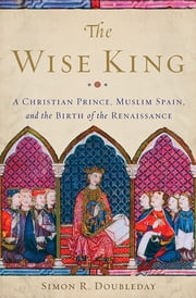 The Wise King - A Christian Prince, Muslim Spain, and the Birth of the Renaissance ebook by Simon R. Doubleday