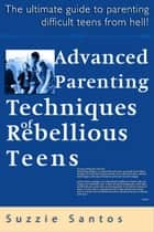 Advanced Parenting Techniques Of Rebellious Teens : The Ultimate Guide To Parenting Difficult Teens From Hell! ebook by Suzzie Santos