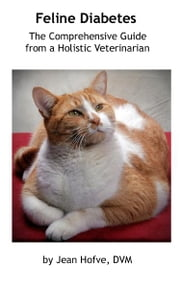 Feline Diabetes: The Comprehensive Guide from a Holistic Veterinarian ebook by Jean Hofve