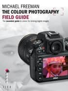 The Colour Photography Field Guide - The Essential Guide to Hue for Striking Digital Images ebook by Michael Freeman