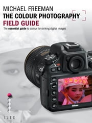 The Colour Photography Field Guide - The Essential Guide to Colour for Striking Digital Images ebook by Michael Freeman