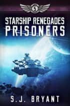 Starship Renegades: Prisoners ebook by S.J. Bryant