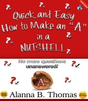 "Quick and Easy - How to Make an ""A"" - In a Nutshell - No More Questions Unanswered! ebook by Alanna B. Thomas"